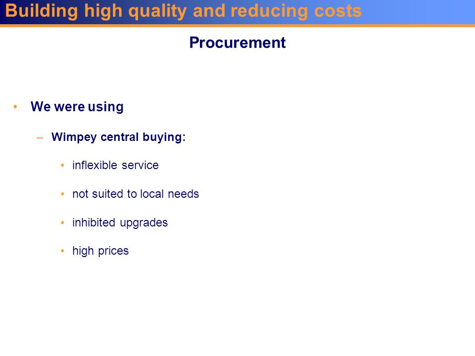 Building high quality and reducing costs We were using –Wimpey central buying: inflexible service not suited to local needs inhibited upgrades high prices Procurement