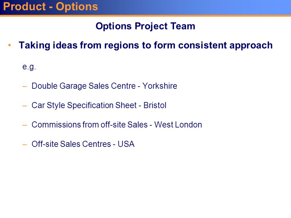 Product - Options Taking ideas from regions to form consistent approach e.g. –Double Garage Sales Centre - Yorkshire –Car Style Specification Sheet -
