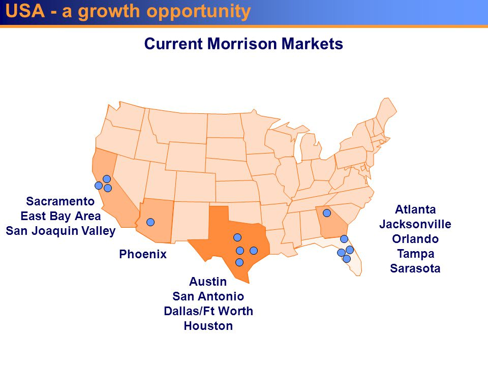 USA - a growth opportunity Sacramento East Bay Area San Joaquin Valley Current Morrison Markets Atlanta Jacksonville Orlando Tampa Sarasota Austin San Antonio Dallas/Ft Worth Houston Phoenix