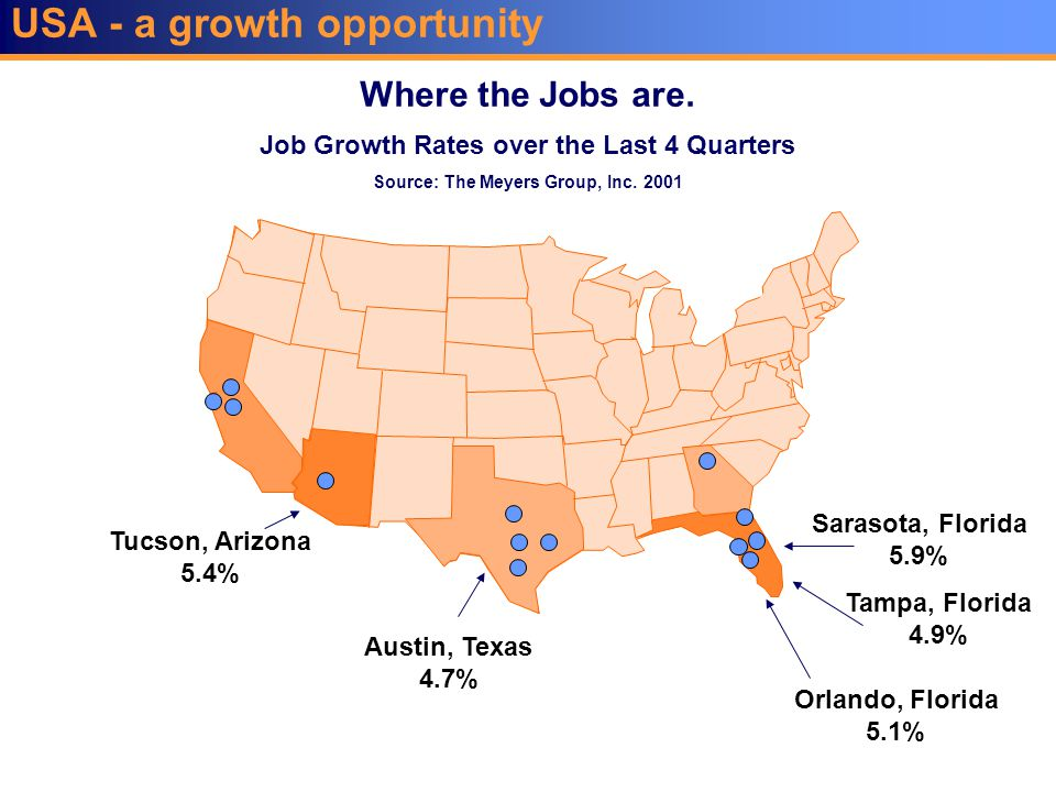 USA - a growth opportunity Where the Jobs are. Sarasota, Florida 5.9% Austin, Texas 4.7% Tucson, Arizona 5.4% Tampa, Florida 4.9% Orlando, Florida 5.1