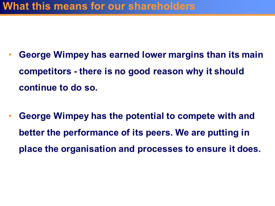 George Wimpey has the potential to compete with and better the performance of its peers. We are putting in place the organisation and processes to ens
