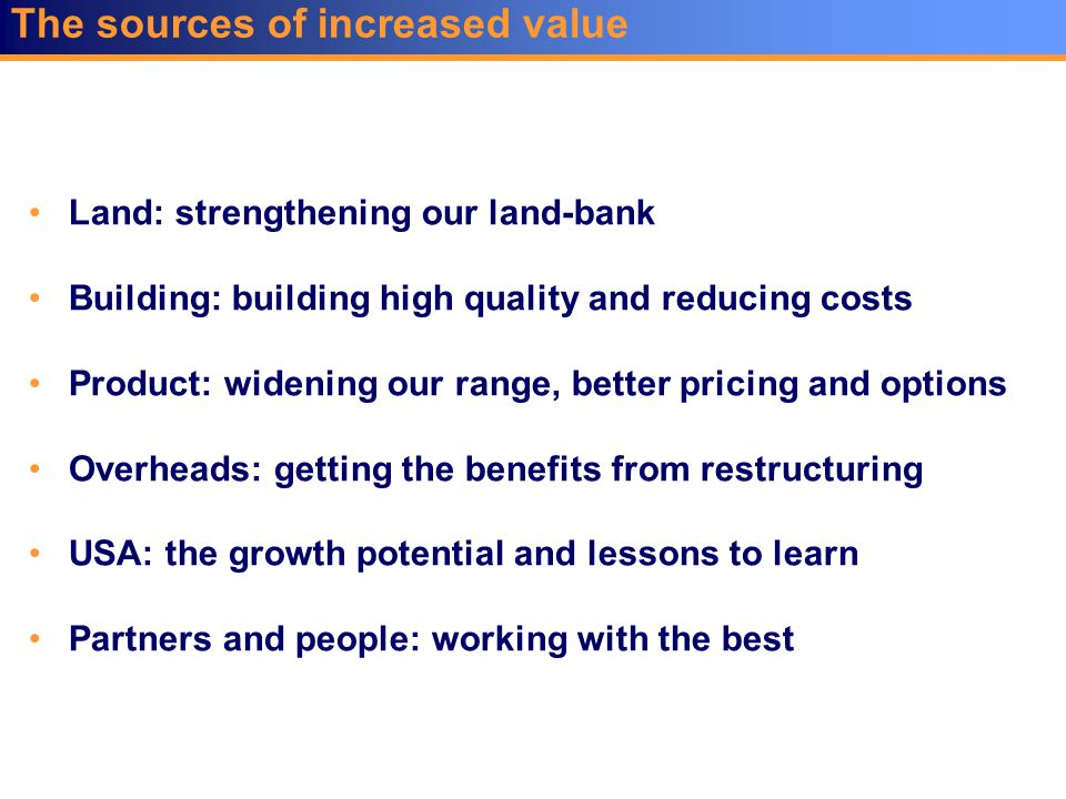 The sources of increased value Land: strengthening our land-bank Building: building high quality and reducing costs Product: widening our range, bette