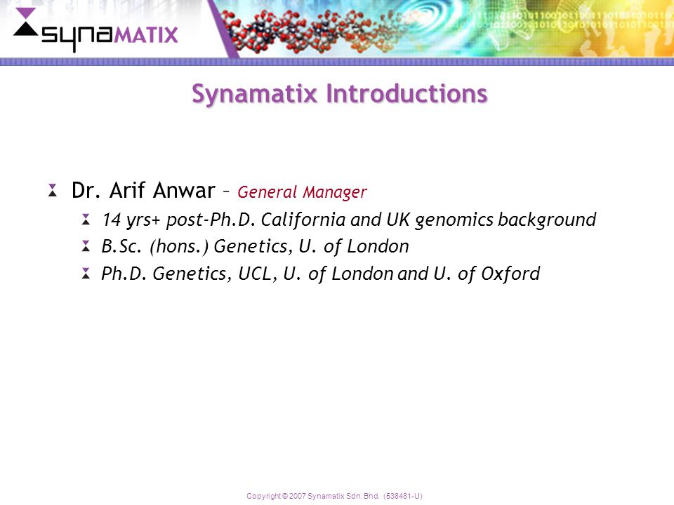 Copyright © 2007 Synamatix Sdn. Bhd. (538481-U) Synamatix Introductions Dr. Arif Anwar – General Manager 14 yrs+ post-Ph.D. California and UK genomics