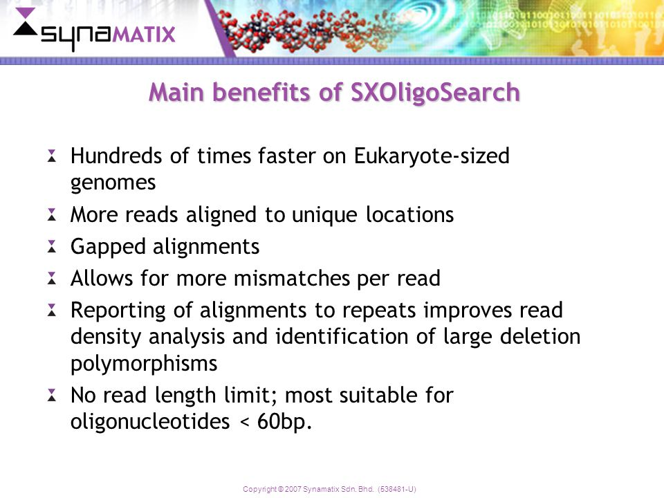 Copyright © 2007 Synamatix Sdn. Bhd. (538481-U) Main benefits of SXOligoSearch Hundreds of times faster on Eukaryote-sized genomes More reads aligned