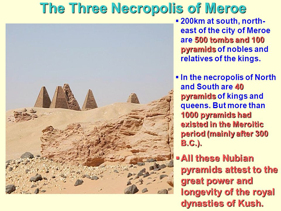 The Three Necropolis of Meroe 500 tombs and 100 pyramids  200km at south, north- east of the city of Meroe are 500 tombs and 100 pyramids of nobles a