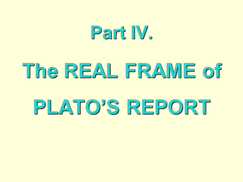 Part IV. The REAL FRAME of PLATO'S REPORT