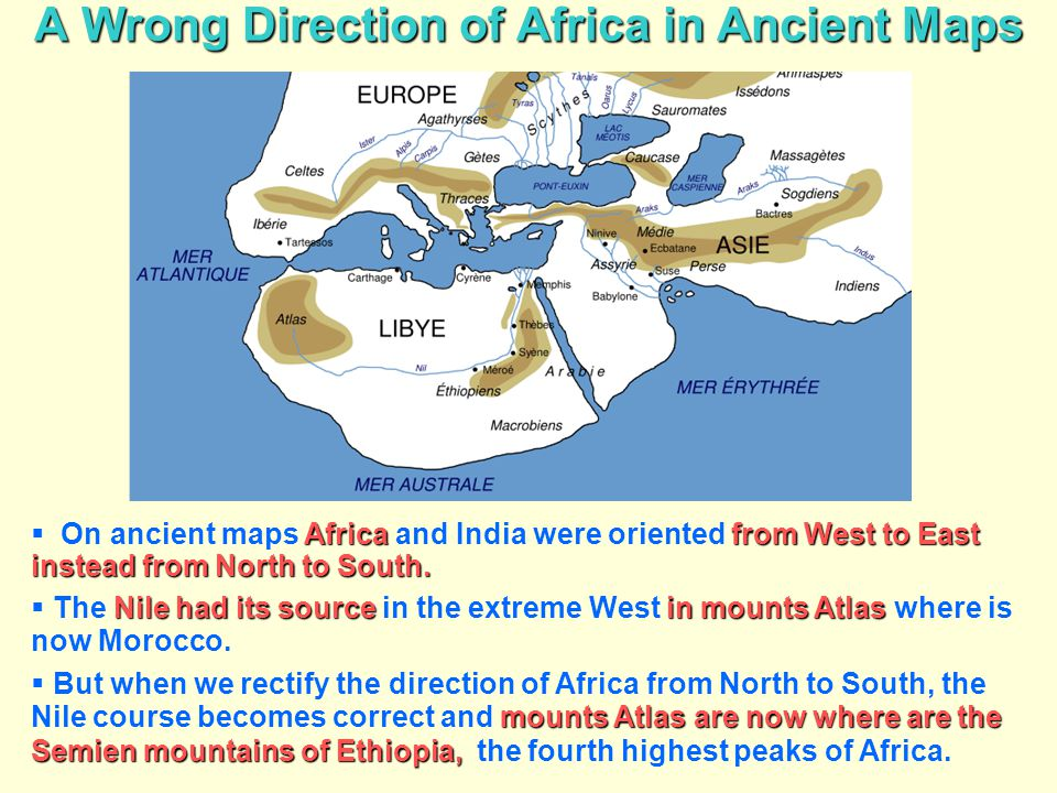 A Wrong Direction of Africa in Ancient Maps Africa from West to East instead from North to South.  On ancient maps Africa and India were oriented fro