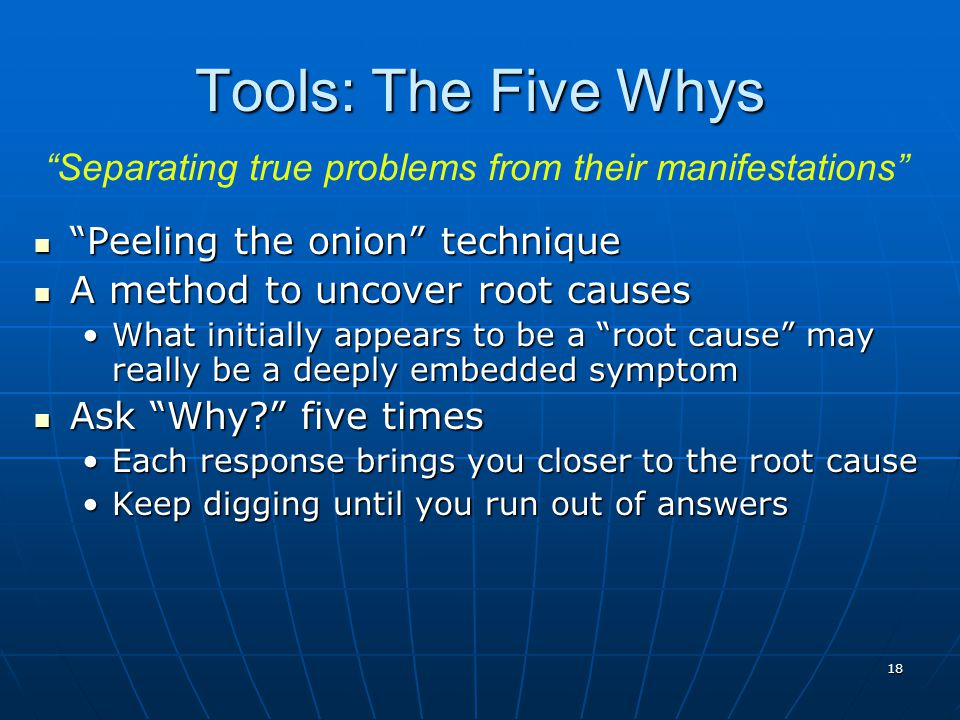 18 Peeling the onion technique Peeling the onion technique A method to uncover root causes A method to uncover root causes What initially appears to be a root cause may really be a deeply embedded symptomWhat initially appears to be a root cause may really be a deeply embedded symptom Ask Why five times Ask Why five times Each response brings you closer to the root causeEach response brings you closer to the root cause Keep digging until you run out of answersKeep digging until you run out of answers Tools: The Five Whys Separating true problems from their manifestations