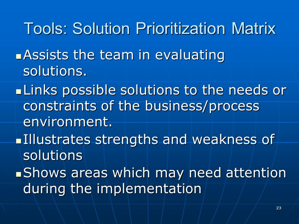 23 Tools: Solution Prioritization Matrix Assists the team in evaluating solutions.