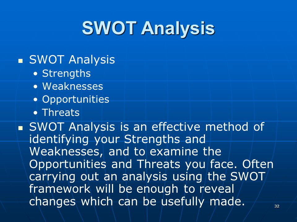 32 SWOT Analysis Strengths Weaknesses Opportunities Threats SWOT Analysis is an effective method of identifying your Strengths and Weaknesses, and to
