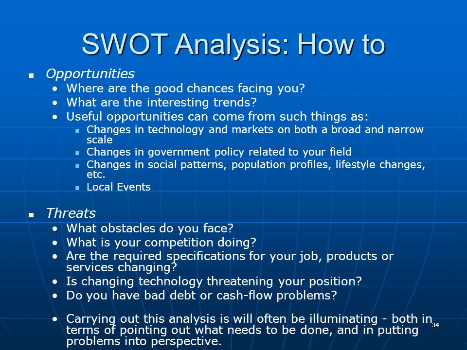34 SWOT Analysis: How to Opportunities Where are the good chances facing you? What are the interesting trends? Useful opportunities can come from such