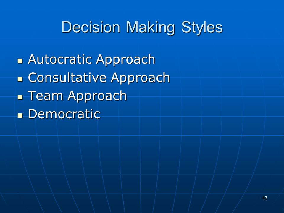 43 Decision Making Styles Autocratic Approach Autocratic Approach Consultative Approach Consultative Approach Team Approach Team Approach Democratic Democratic
