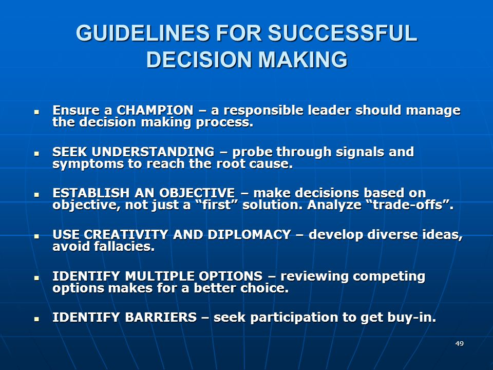 49 GUIDELINES FOR SUCCESSFUL DECISION MAKING Ensure a CHAMPION – a responsible leader should manage the decision making process. Ensure a CHAMPION – a