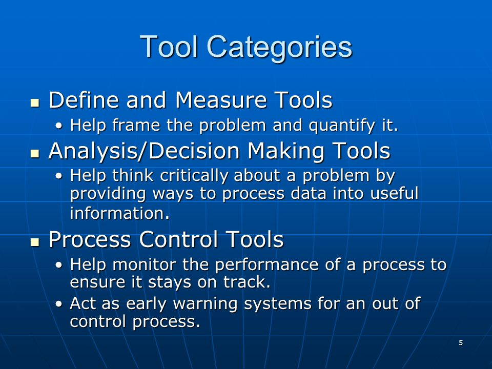 5 Tool Categories Define and Measure Tools Define and Measure Tools Help frame the problem and quantify it.Help frame the problem and quantify it.