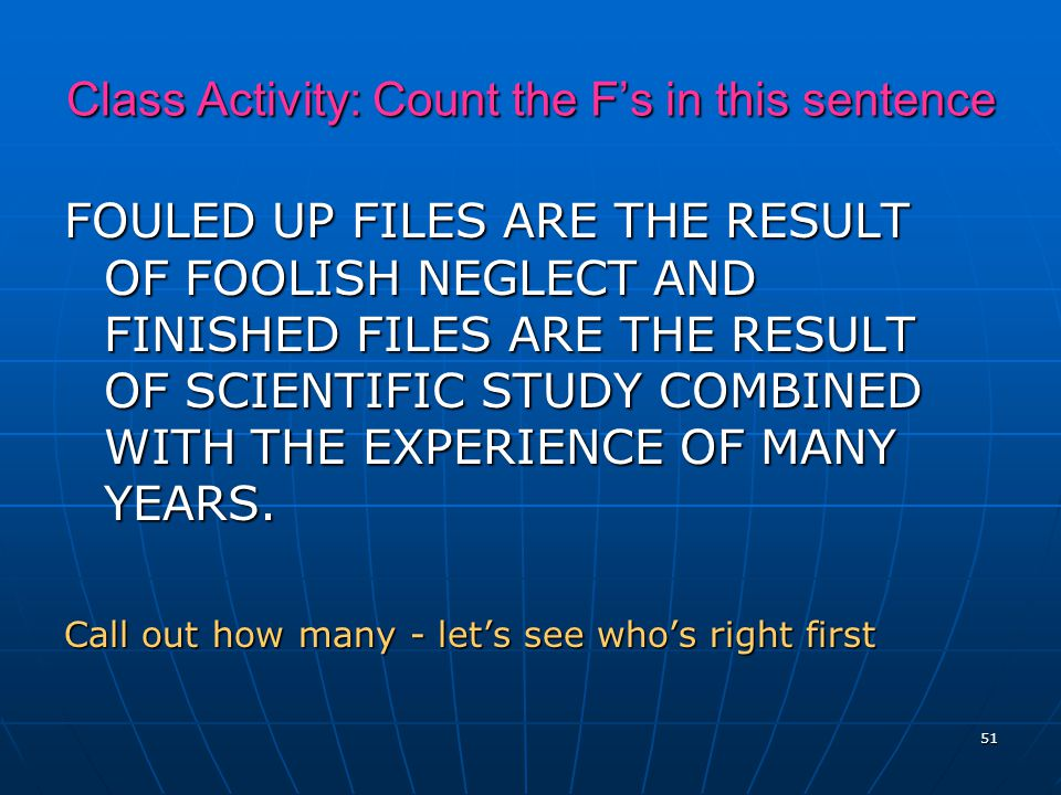 51 Class Activity: Count the F's in this sentence FOULED UP FILES ARE THE RESULT OF FOOLISH NEGLECT AND FINISHED FILES ARE THE RESULT OF SCIENTIFIC STUDY COMBINED WITH THE EXPERIENCE OF MANY YEARS.