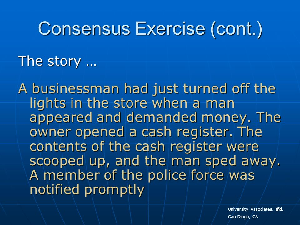 54 Consensus Exercise (cont.) The story … A businessman had just turned off the lights in the store when a man appeared and demanded money. The owner