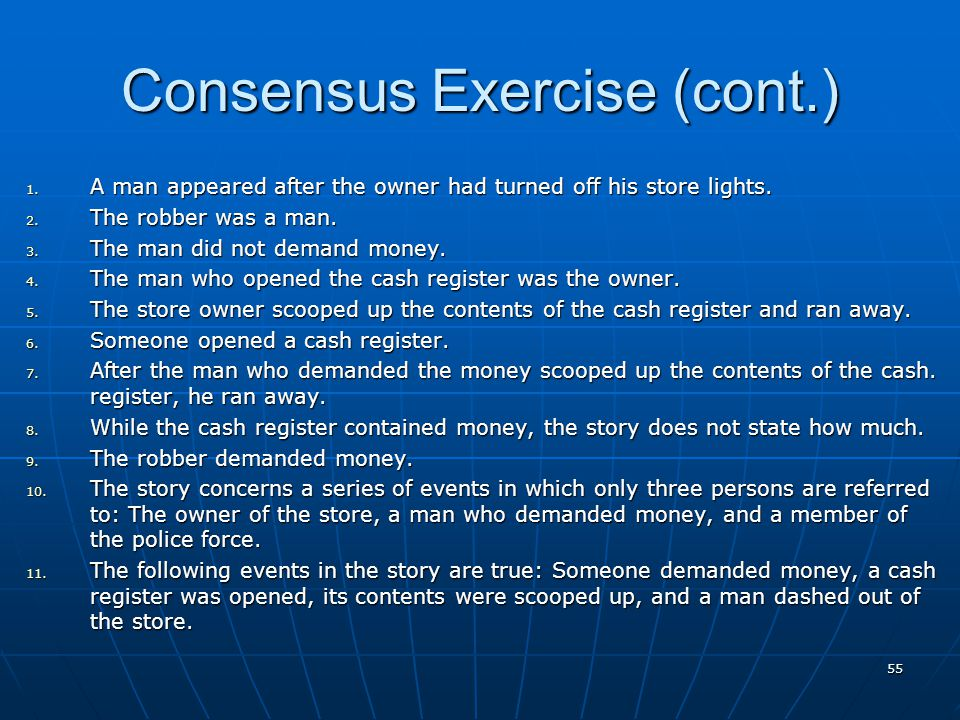 55 Consensus Exercise (cont.) 1. A man appeared after the owner had turned off his store lights. 2. The robber was a man. 3. The man did not demand mo