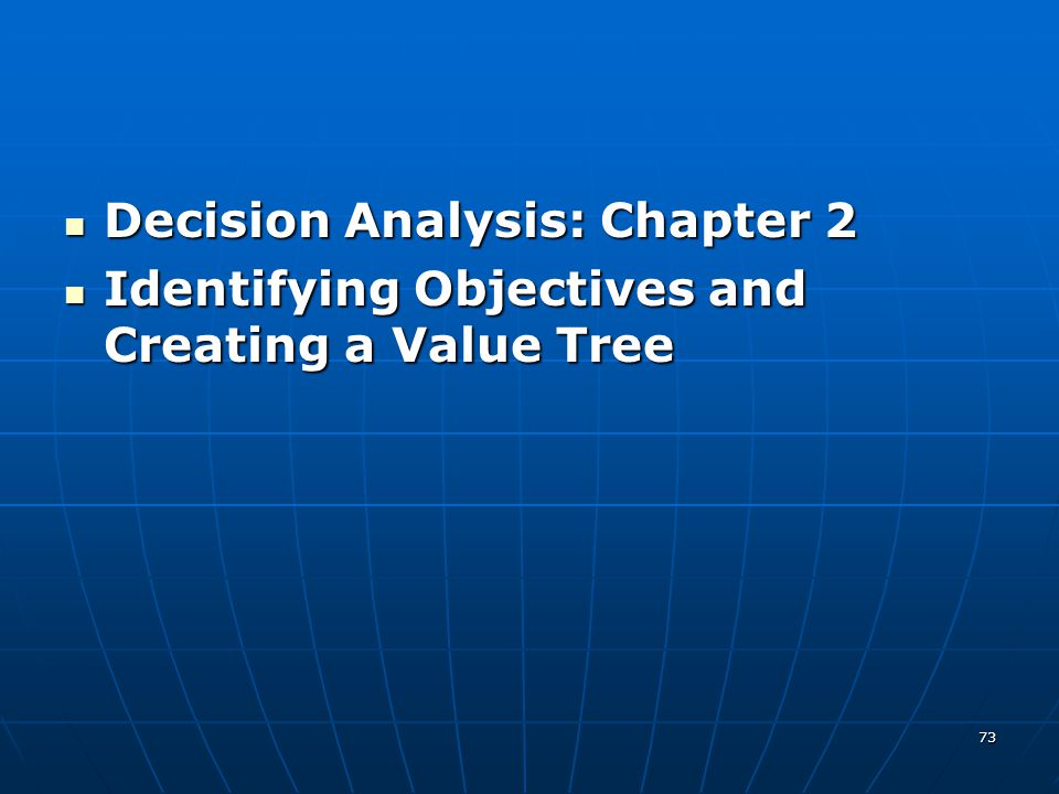 73 Decision Analysis: Chapter 2 Decision Analysis: Chapter 2 Identifying Objectives and Creating a Value Tree Identifying Objectives and Creating a Va