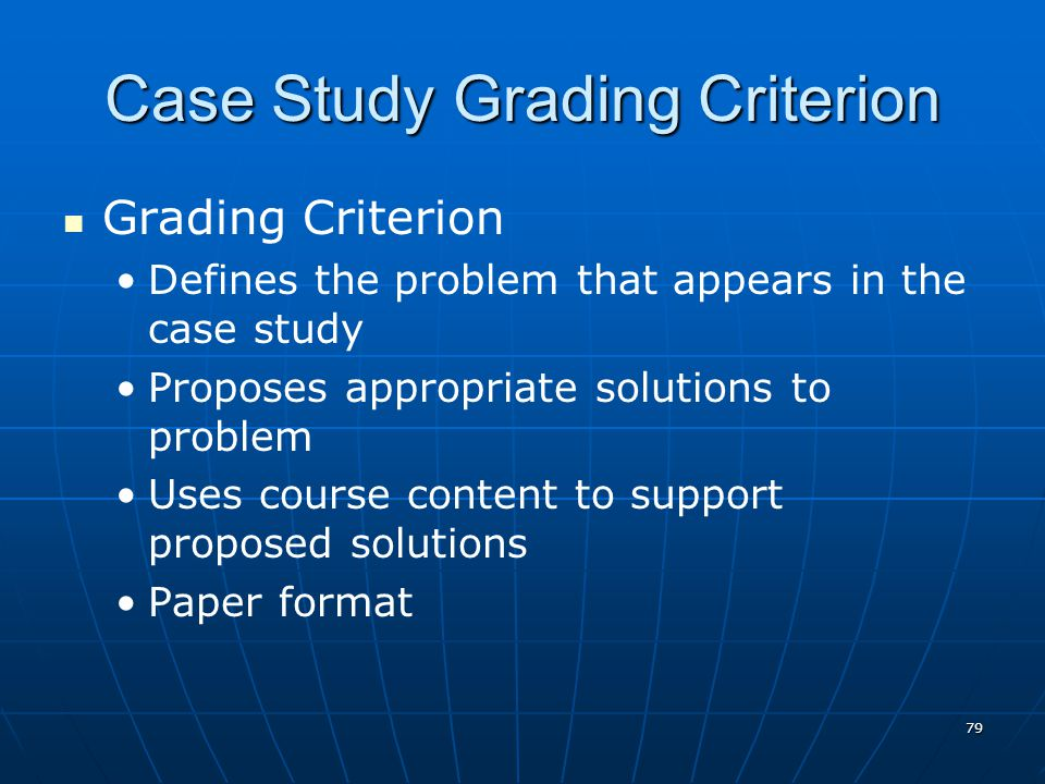 79 Case Study Grading Criterion Grading Criterion Defines the problem that appears in the case study Proposes appropriate solutions to problem Uses course content to support proposed solutions Paper format