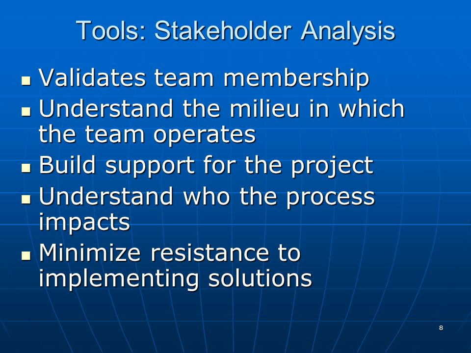 8 Tools: Stakeholder Analysis Validates team membership Validates team membership Understand the milieu in which the team operates Understand the milieu in which the team operates Build support for the project Build support for the project Understand who the process impacts Understand who the process impacts Minimize resistance to implementing solutions Minimize resistance to implementing solutions