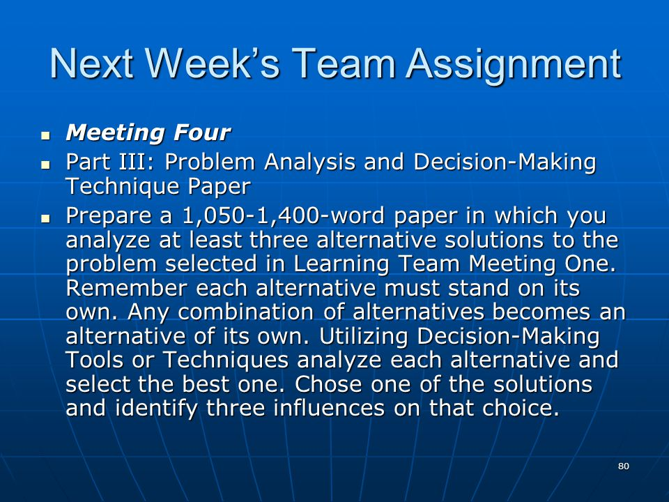 80 Next Week's Team Assignment Meeting Four Meeting Four Part III: Problem Analysis and Decision-Making Technique Paper Part III: Problem Analysis and Decision-Making Technique Paper Prepare a 1,050-1,400-word paper in which you analyze at least three alternative solutions to the problem selected in Learning Team Meeting One.