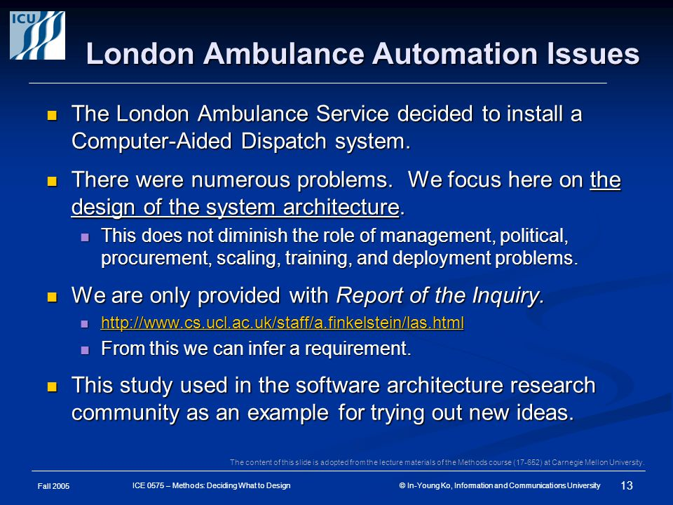 Fall 2005 13 ICE 0575 – Methods: Deciding What to Design © In-Young Ko, Information and Communications University London Ambulance Automation Issues The London Ambulance Service decided to install a Computer-Aided Dispatch system.