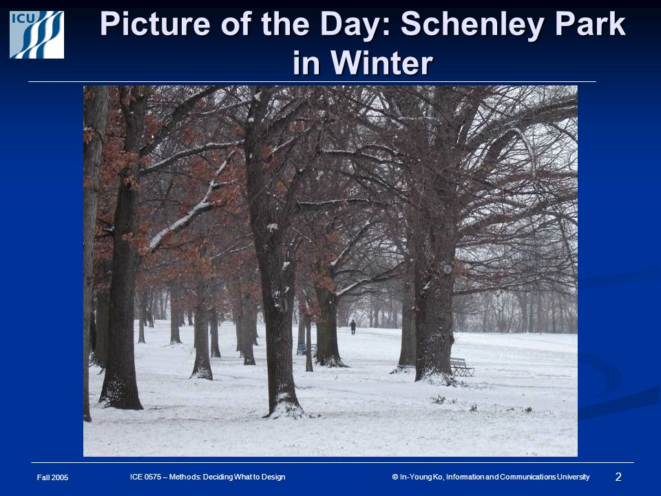 Fall 2005 2 ICE 0575 – Methods: Deciding What to Design © In-Young Ko, Information and Communications University Picture of the Day: Schenley Park in Winter