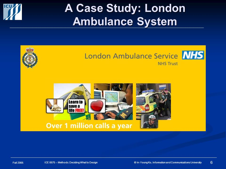 Fall 2005 7 ICE 0575 – Methods: Deciding What to Design © In-Young Ko, Information and Communications University News article, 20 Oct 1992 AMBULANCE CHIEF QUITS AFTER PATIENTS DIE IN COMPUTER CRASH By Ian MacKinnon and Stephen Goodwin The Chief executive of the London Ambulance Service resigned yesterday over allegations that up to 20 people may have died because of the collapse of a new computer system controlling emergency calls.