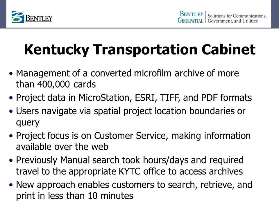 Kentucky Transportation Cabinet Management of a converted microfilm archive of more than 400,000 cards Project data in MicroStation, ESRI, TIFF, and PDF formats Users navigate via spatial project location boundaries or query Project focus is on Customer Service, making information available over the web Previously Manual search took hours/days and required travel to the appropriate KYTC office to access archives New approach enables customers to search, retrieve, and print in less than 10 minutes