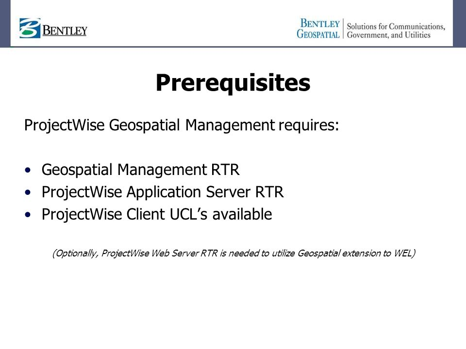 Prerequisites ProjectWise Geospatial Management requires: Geospatial Management RTR ProjectWise Application Server RTR ProjectWise Client UCL's available (Optionally, ProjectWise Web Server RTR is needed to utilize Geospatial extension to WEL)