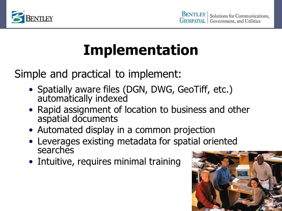Implementation Simple and practical to implement: Spatially aware files (DGN, DWG, GeoTiff, etc.) automatically indexed Rapid assignment of location to business and other aspatial documents Automated display in a common projection Leverages existing metadata for spatial oriented searches Intuitive, requires minimal training