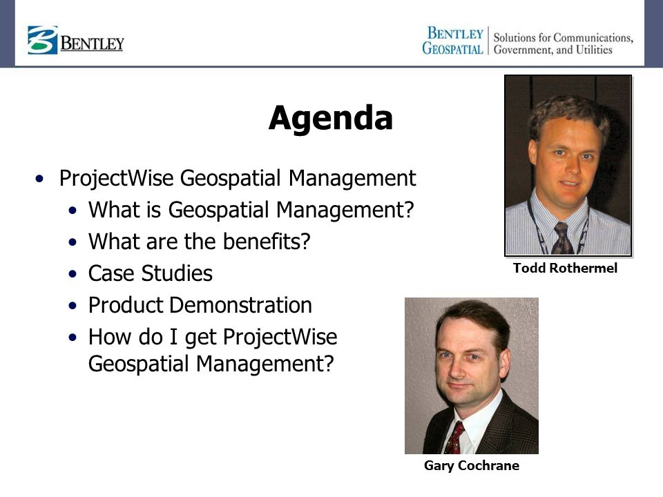 Agenda ProjectWise Geospatial Management What is Geospatial Management? What are the benefits? Case Studies Product Demonstration How do I get Project