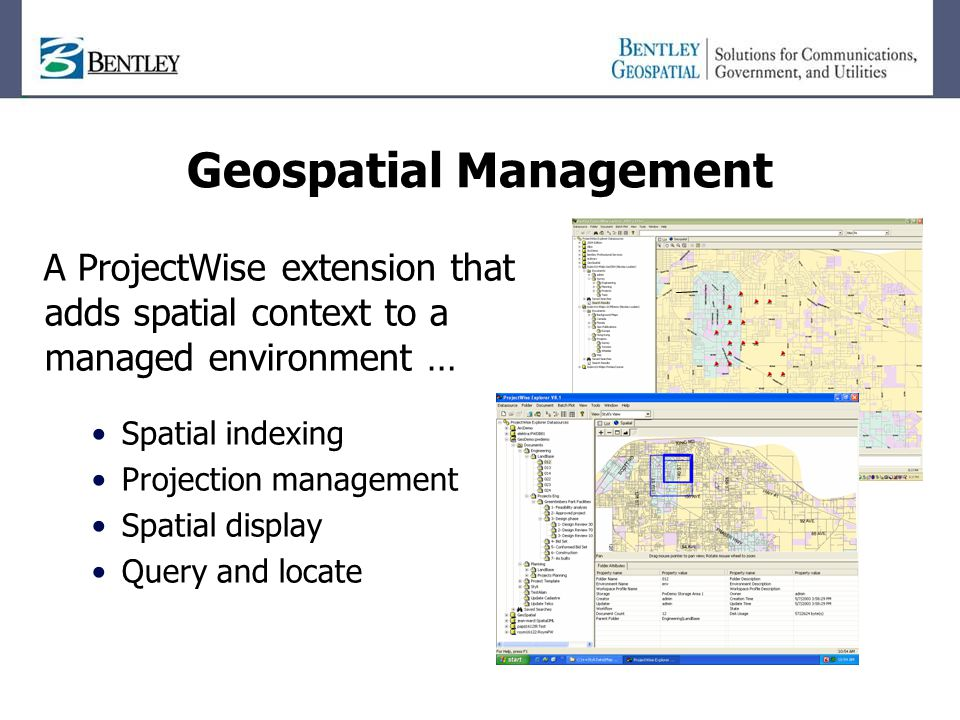 Geospatial Management A ProjectWise extension that adds spatial context to a managed environment … Spatial indexing Projection management Spatial display Query and locate