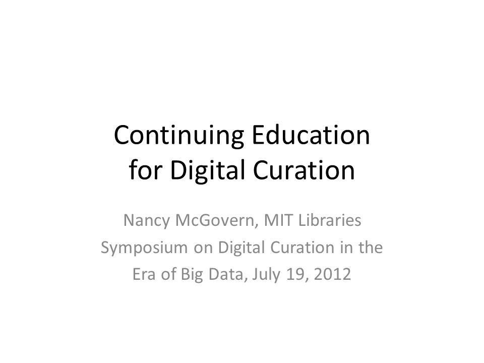 Continuing Education for Digital Curation Nancy McGovern, MIT Libraries Symposium on Digital Curation in the Era of Big Data, July 19, 2012