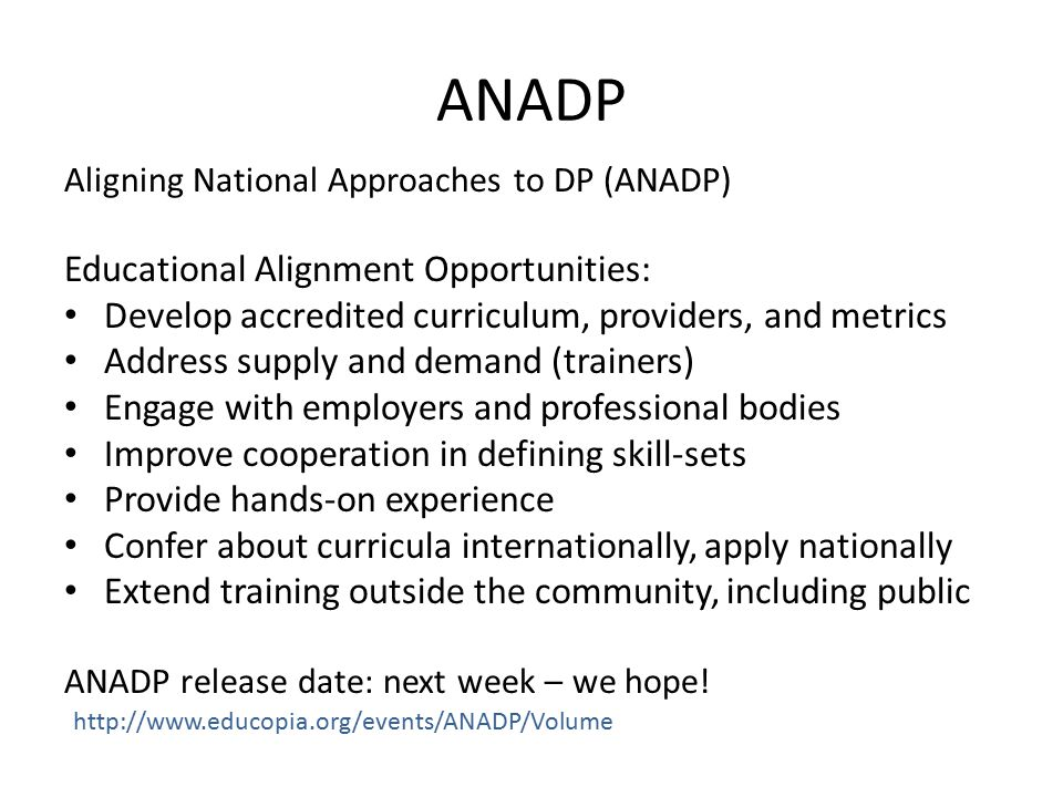 ANADP Aligning National Approaches to DP (ANADP) Educational Alignment Opportunities: Develop accredited curriculum, providers, and metrics Address supply and demand (trainers) Engage with employers and professional bodies Improve cooperation in defining skill-sets Provide hands-on experience Confer about curricula internationally, apply nationally Extend training outside the community, including public ANADP release date: next week – we hope.