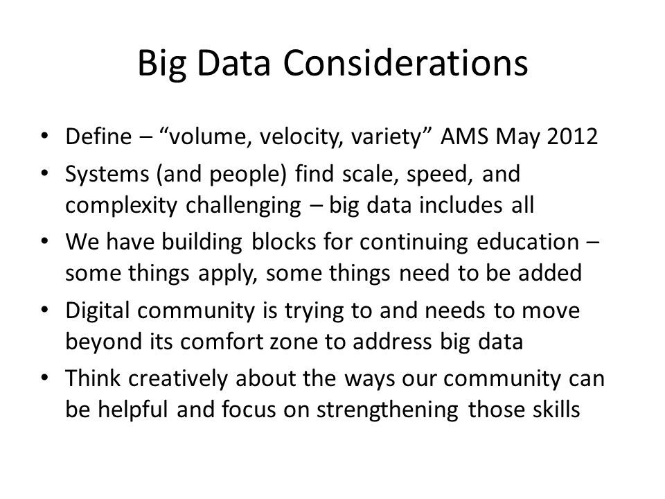 "Big Data Considerations Define – ""volume, velocity, variety"" AMS May 2012 Systems (and people) find scale, speed, and complexity challenging – big dat"