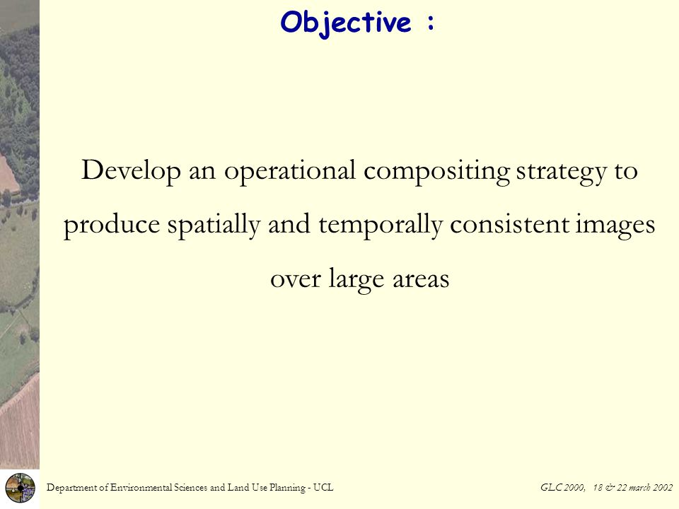 Objective : Develop an operational compositing strategy to produce spatially and temporally consistent images over large areas Department of Environmental Sciences and Land Use Planning - UCL GLC 2000, 18 & 22 march 2002