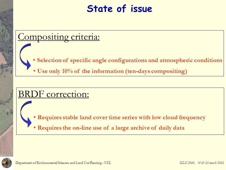 State of issue Department of Environmental Sciences and Land Use Planning - UCL GLC 2000, 18 & 22 march 2002 Selection of specific angle configurations and atmospheric conditions Compositing criteria: BRDF correction: Requires stable land cover time series with low cloud frequency Use only 10% of the information (ten-days compositing) Requires the on-line use of a large archive of daily data