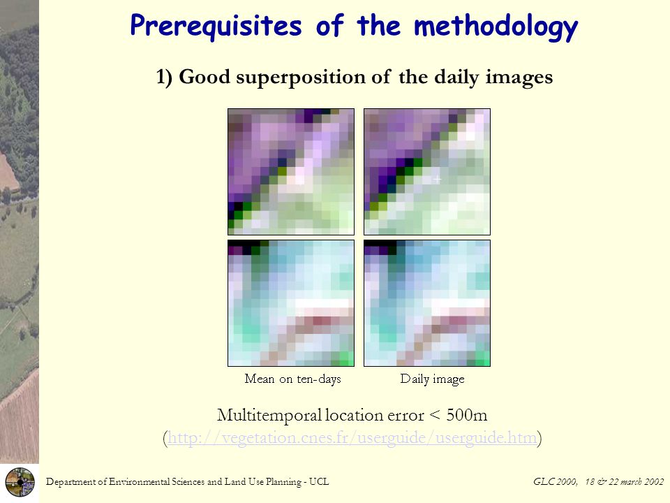 Prerequisites of the methodology Department of Environmental Sciences and Land Use Planning - UCL GLC 2000, 18 & 22 march 2002 1) Good superposition of the daily images Multitemporal location error < 500m (http://vegetation.cnes.fr/userguide/userguide.htm)http://vegetation.cnes.fr/userguide/userguide.htm