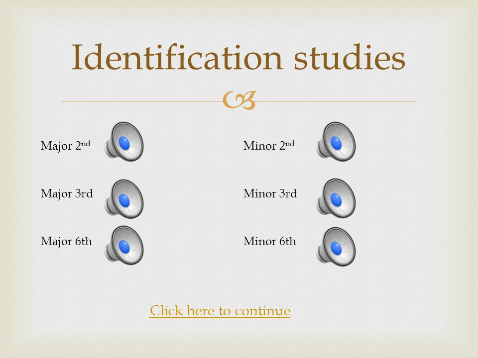  Identification studies Major 2 nd Minor 2 nd Major 3rdMinor 3rd Major 6thMinor 6th Click here to continue