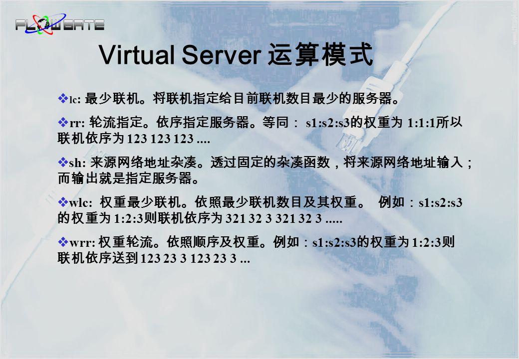  dh: 目的网络地址杂凑。 透过固定的杂凑函数,将目的网络地址输入; 而输出就是指定服务器。  lblc: 区域性最少联机。在服务器尚未超载且正常运作时 (1) ,将相同 目的网络地址的联机固定指向同一个服务器。如果 (1) 不成立时,找将 联机指定到最少联机的服务器;往后相同的联机也是送到这一台服务器。  lblcr: 区域性最少联机加上取代。将相同目的网络地址的联机送到选 择栏中最少联机的服务器。如果选择栏中所有的服务器都超载。则在所 有服务器中选择一个最少联机的服务器,将他加入选择栏并且设定为这 一条联机的服务器。如果选择栏有一段时间没有更动,则将其中负载最 高的服务器移除。 Virtual Server 运算模式