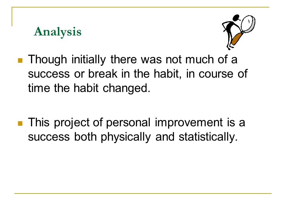 Analysis Though initially there was not much of a success or break in the habit, in course of time the habit changed. This project of personal improve