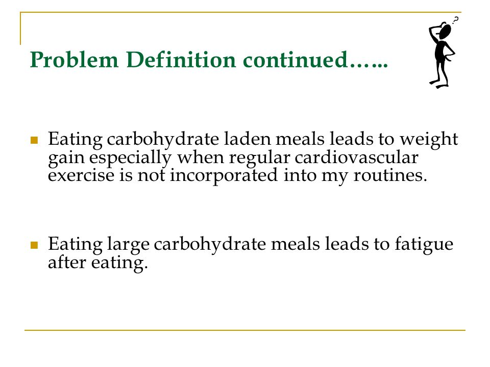 Problem Definition continued…... Eating carbohydrate laden meals leads to weight gain especially when regular cardiovascular exercise is not incorpora