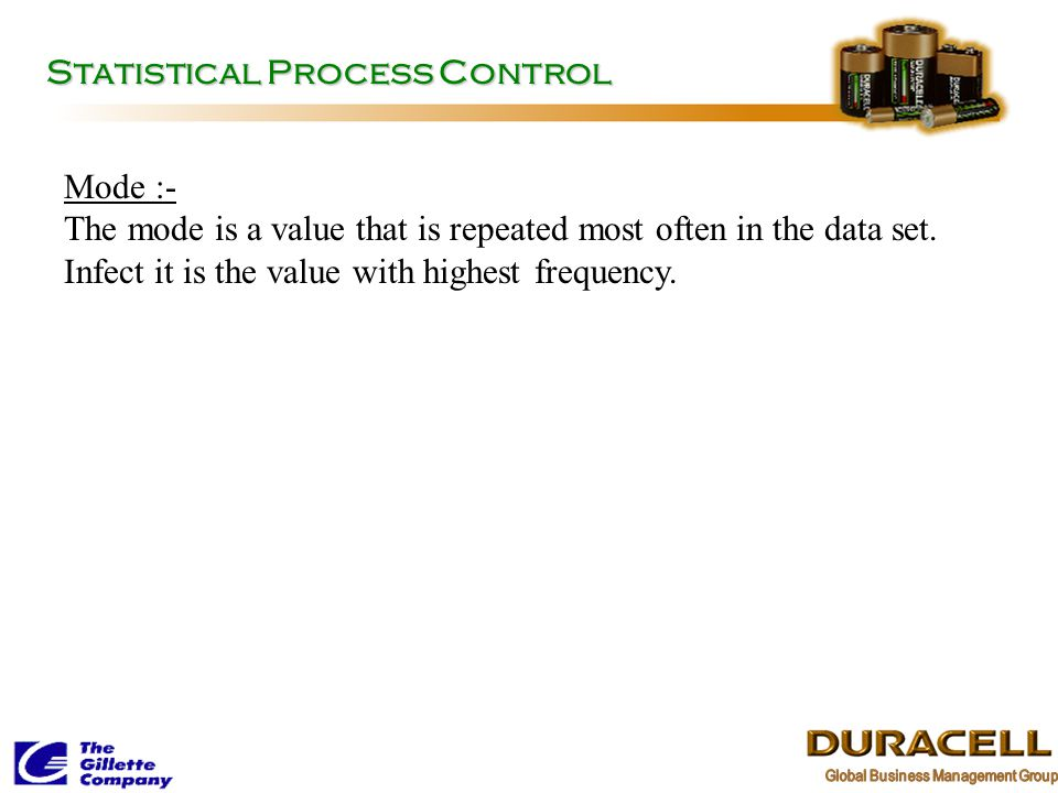 Statistical Process Control Mode :- The mode is a value that is repeated most often in the data set. Infect it is the value with highest frequency.