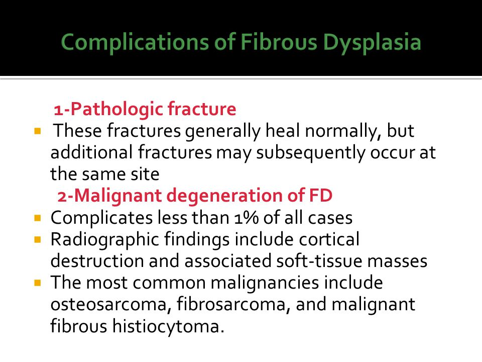 1-Pathologic fracture  These fractures generally heal normally, but additional fractures may subsequently occur at the same site 2-Malignant degenera