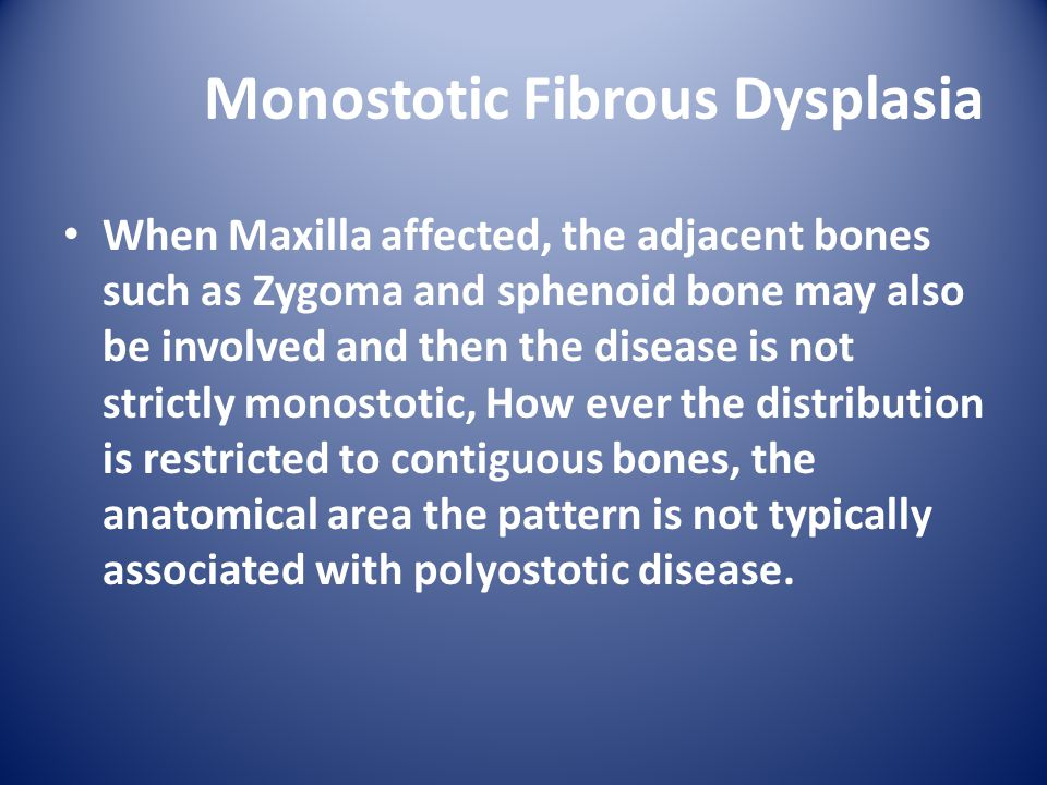 Monostotic Fibrous Dysplasia When Maxilla affected, the adjacent bones such as Zygoma and sphenoid bone may also be involved and then the disease is not strictly monostotic, How ever the distribution is restricted to contiguous bones, the anatomical area the pattern is not typically associated with polyostotic disease.