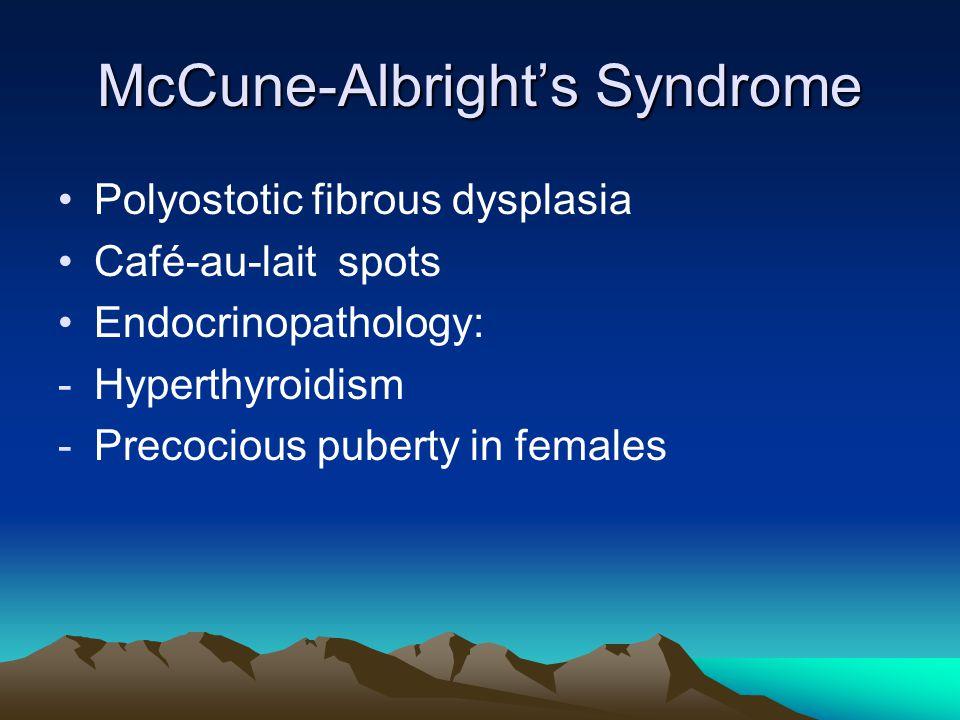 McCune-Albright's Syndrome Polyostotic fibrous dysplasia Café-au-lait spots Endocrinopathology: -Hyperthyroidism -Precocious puberty in females