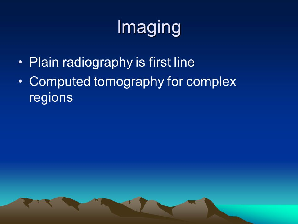 Imaging Plain radiography is first line Computed tomography for complex regions
