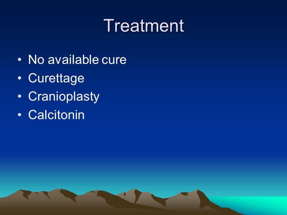 Treatment No available cure Curettage Cranioplasty Calcitonin
