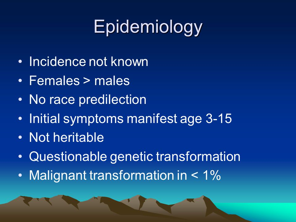 Epidemiology Incidence not known Females > males No race predilection Initial symptoms manifest age 3-15 Not heritable Questionable genetic transformation Malignant transformation in < 1%